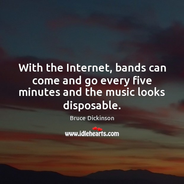 With the Internet, bands can come and go every five minutes and Bruce Dickinson Picture Quote