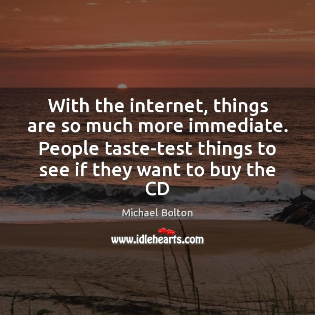 With the internet, things are so much more immediate. People taste-test things Image