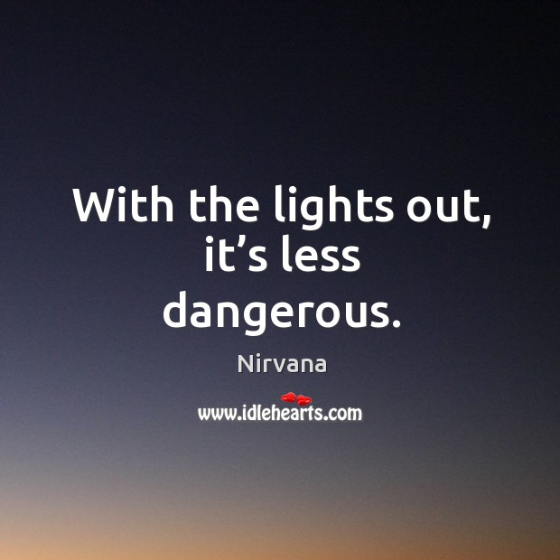 With the lights out, it's less dangerous. Nirvana Picture Quote