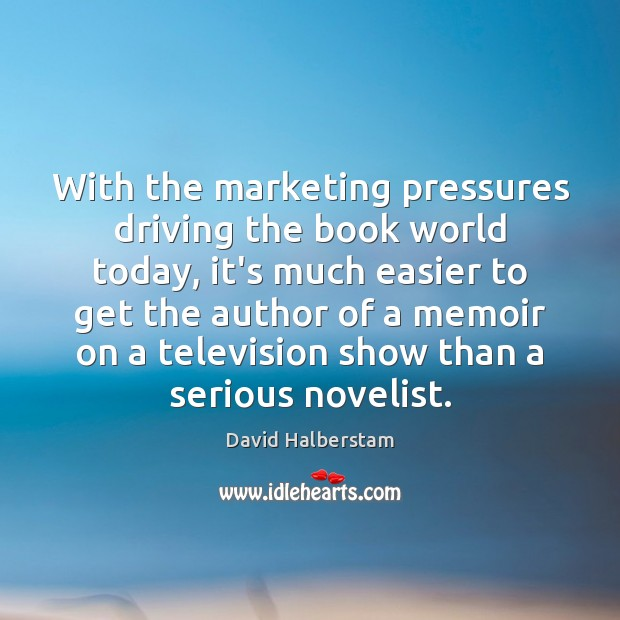 With the marketing pressures driving the book world today, it's much easier David Halberstam Picture Quote