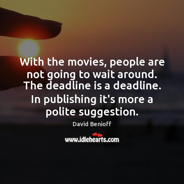 With the movies, people are not going to wait around. The deadline Image