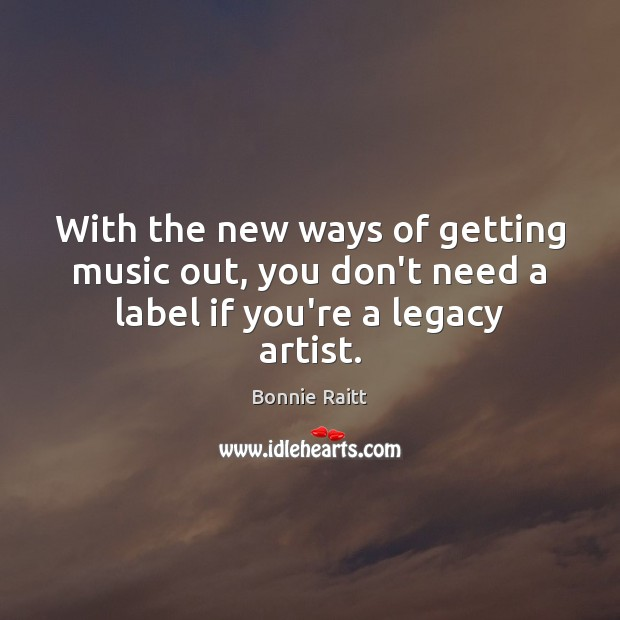 With the new ways of getting music out, you don't need a label if you're a legacy artist. Image
