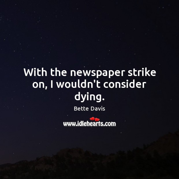 Image, With the newspaper strike on, I wouldn't consider dying.
