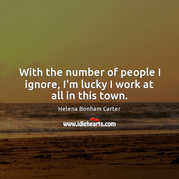 With the number of people I ignore, I'm lucky I work at all in this town. Image