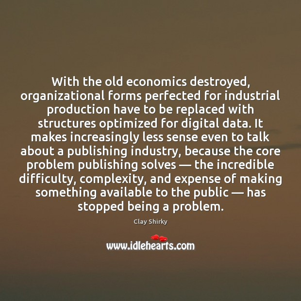 With the old economics destroyed, organizational forms perfected for industrial production have Image