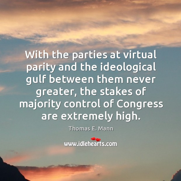 With the parties at virtual parity and the ideological gulf between them never greater Thomas E. Mann Picture Quote