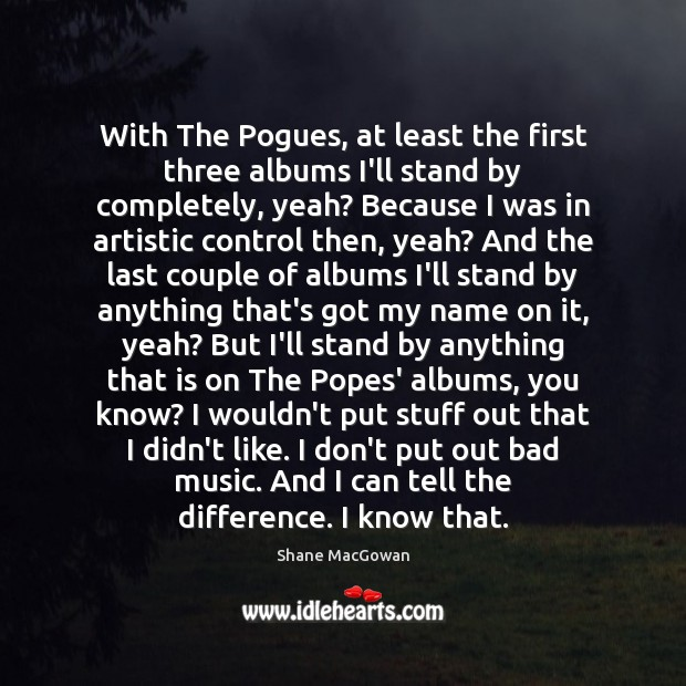 Image, With The Pogues, at least the first three albums I'll stand by