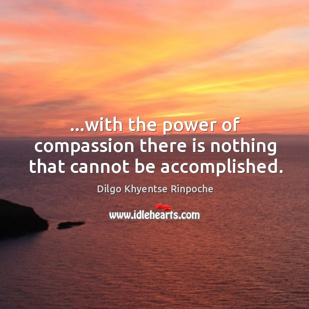 …with the power of compassion there is nothing that cannot be accomplished. Dilgo Khyentse Rinpoche Picture Quote