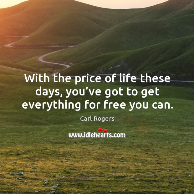 With the price of life these days, you've got to get everything for free you can. Carl Rogers Picture Quote