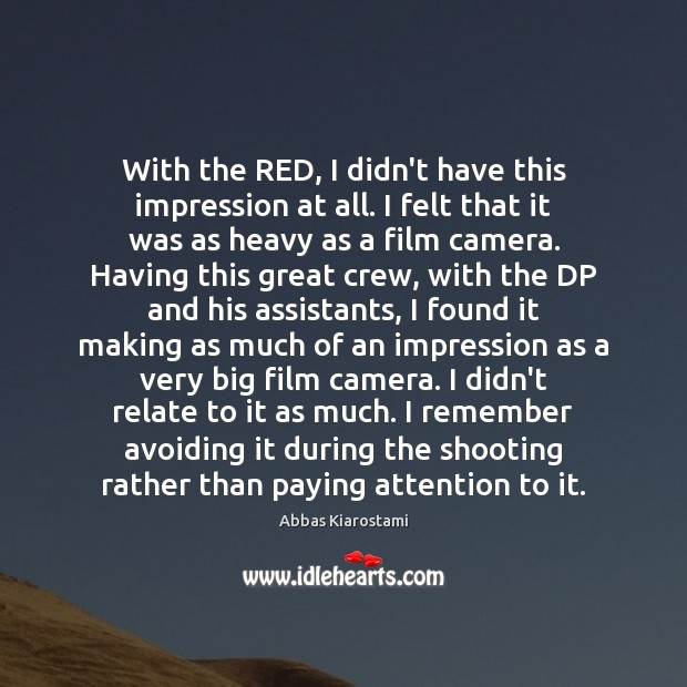Image, With the RED, I didn't have this impression at all. I felt