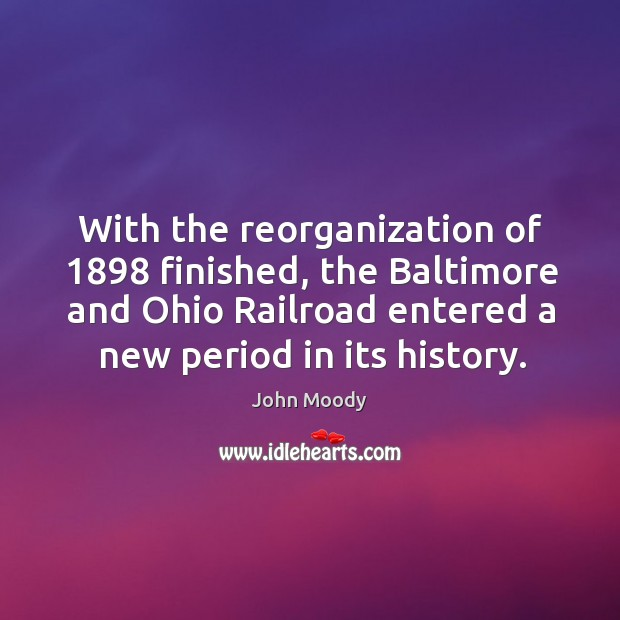 With the reorganization of 1898 finished, the baltimore and ohio railroad entered a new period in its history. John Moody Picture Quote