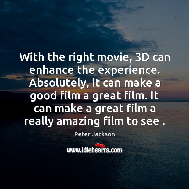 With the right movie, 3D can enhance the experience. Absolutely, it can Peter Jackson Picture Quote