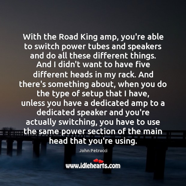 With the Road King amp, you're able to switch power tubes and John Petrucci Picture Quote
