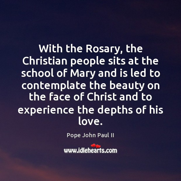 With the Rosary, the Christian people sits at the school of Mary Pope John Paul II Picture Quote