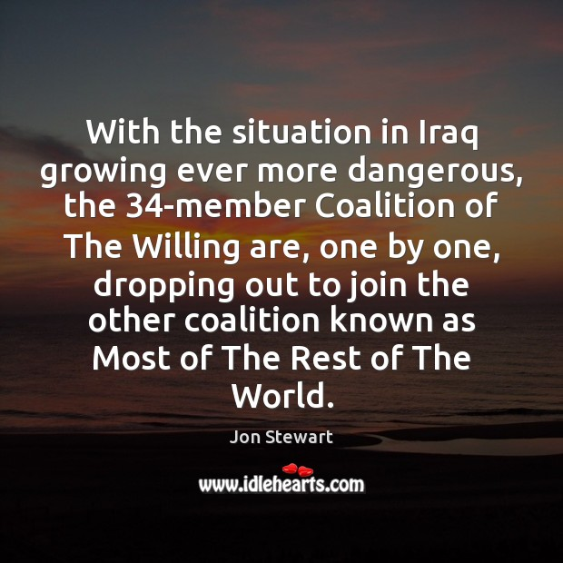 With the situation in Iraq growing ever more dangerous, the 34-member Coalition Jon Stewart Picture Quote
