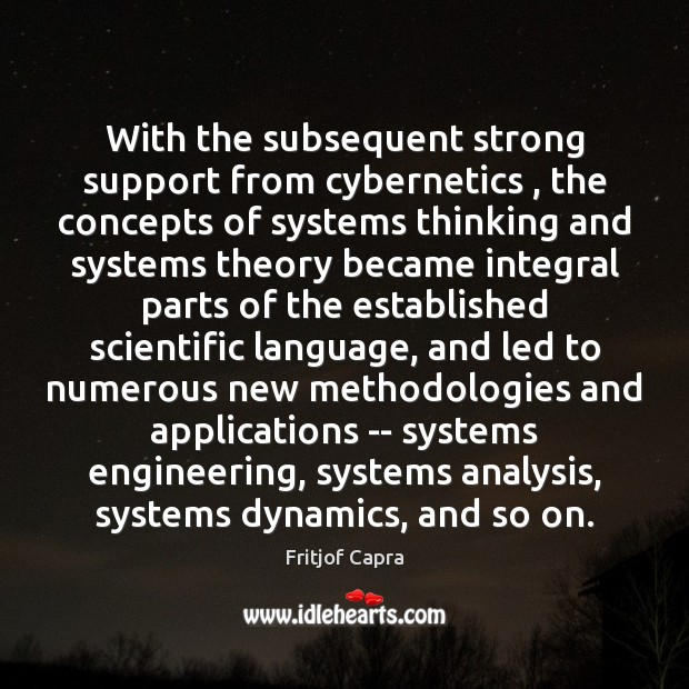 With the subsequent strong support from cybernetics , the concepts of systems thinking Image