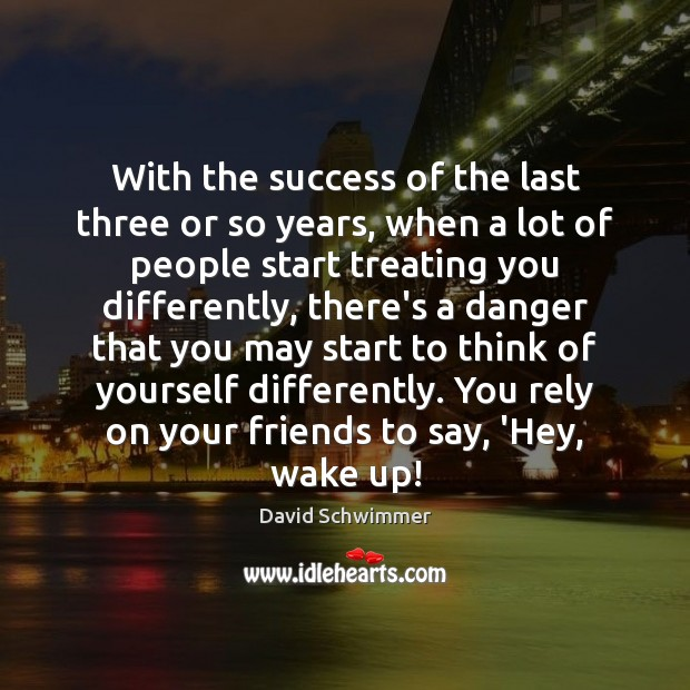 With the success of the last three or so years, when a David Schwimmer Picture Quote