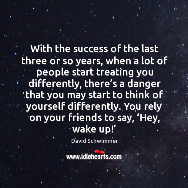 With the success of the last three or so years, when a lot of people start treating you differently Image