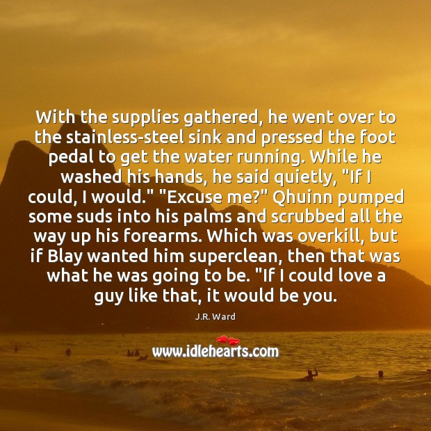 With the supplies gathered, he went over to the stainless-steel sink and Be You Quotes Image