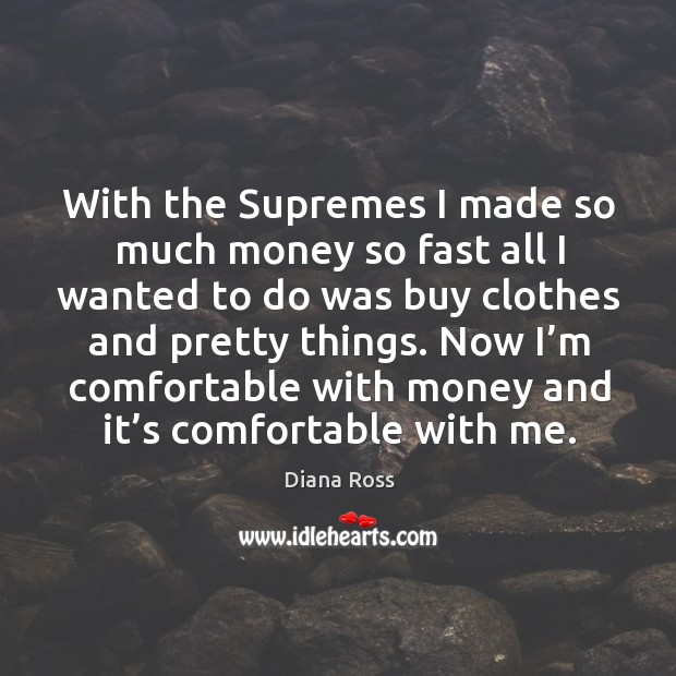 With the supremes I made so much money so fast all I wanted to do was buy clothes and pretty things. Diana Ross Picture Quote