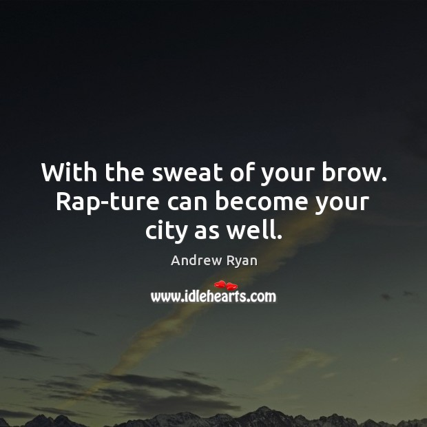 Image, With the sweat of your brow. Rap­ture can become your city as well.