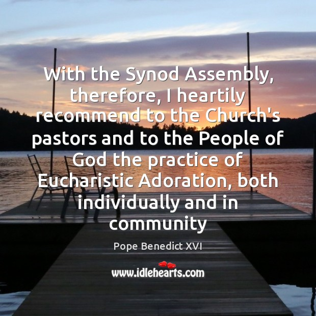 With the Synod Assembly, therefore, I heartily recommend to the Church's pastors Pope Benedict XVI Picture Quote