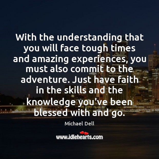 With the understanding that you will face tough times and amazing experiences, Michael Dell Picture Quote
