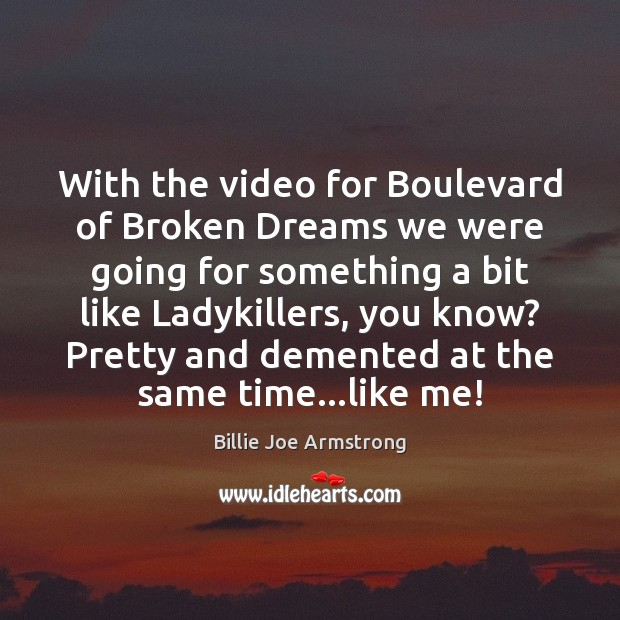 With the video for Boulevard of Broken Dreams we were going for Billie Joe Armstrong Picture Quote