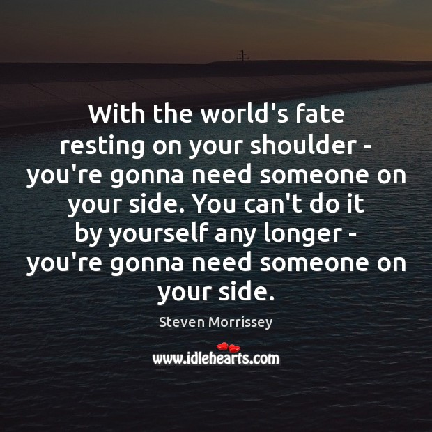 With the world's fate resting on your shoulder – you're gonna need Steven Morrissey Picture Quote