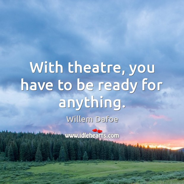 With theatre, you have to be ready for anything. Willem Dafoe Picture Quote
