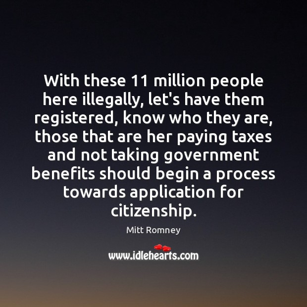 With these 11 million people here illegally, let's have them registered, know who Mitt Romney Picture Quote