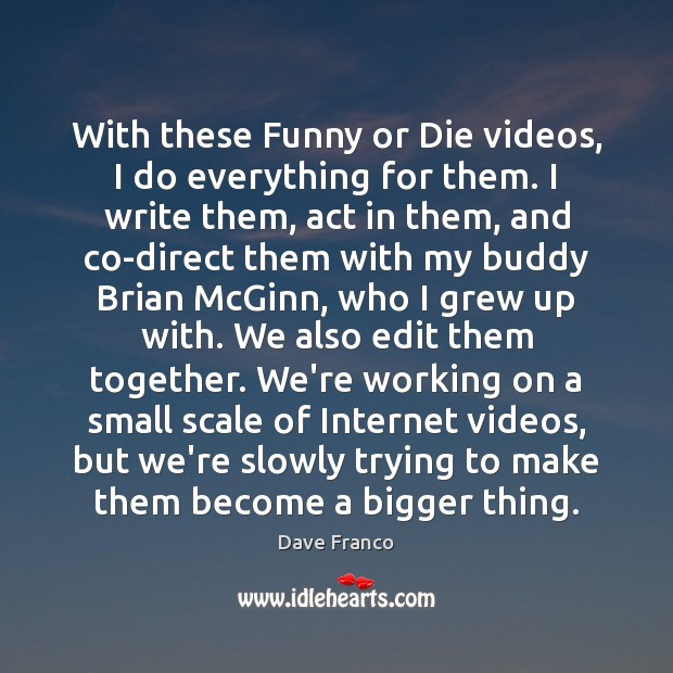 Image, With these Funny or Die videos, I do everything for them. I