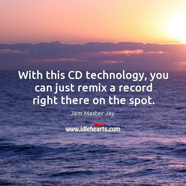 With this cd technology, you can just remix a record right there on the spot. Jam Master Jay Picture Quote