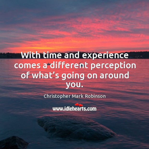 With time and experience comes a different perception of what's going on around you. Image