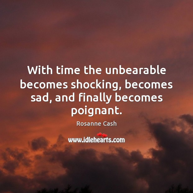 With time the unbearable becomes shocking, becomes sad, and finally becomes poignant. Rosanne Cash Picture Quote