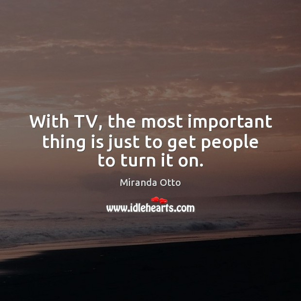 With TV, the most important thing is just to get people to turn it on. Miranda Otto Picture Quote