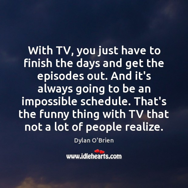 With TV, you just have to finish the days and get the Image
