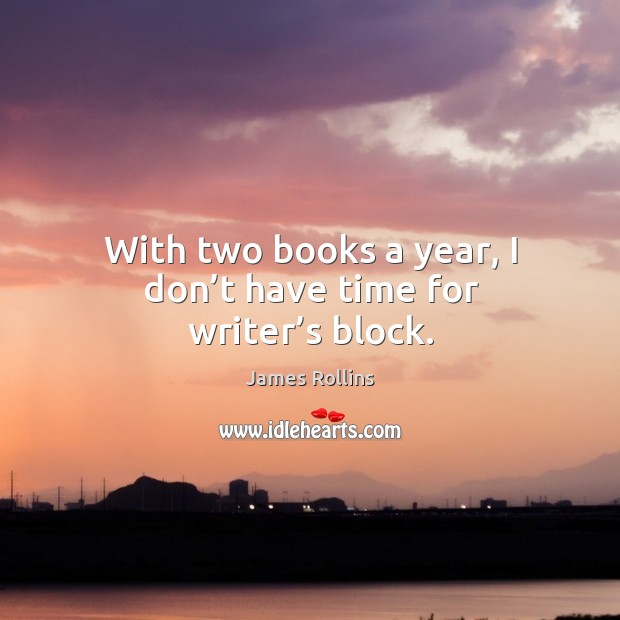 With two books a year, I don't have time for writer's block. James Rollins Picture Quote