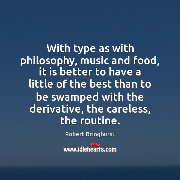 With type as with philosophy, music and food, it is better to Robert Bringhurst Picture Quote
