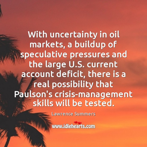 With uncertainty in oil markets, a buildup of speculative pressures and the Lawrence Summers Picture Quote