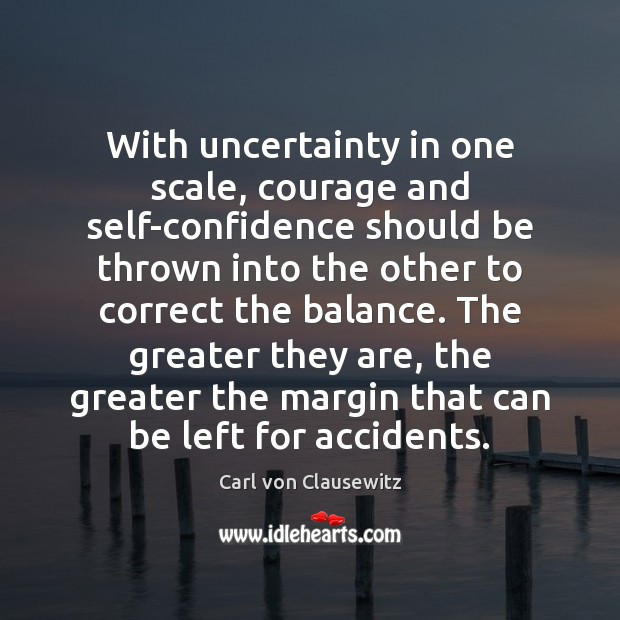 With uncertainty in one scale, courage and self-confidence should be thrown into Carl von Clausewitz Picture Quote