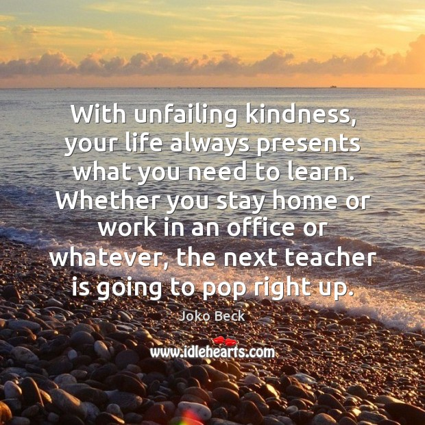 With unfailing kindness, your life always presents what you need to learn. Teacher Quotes Image