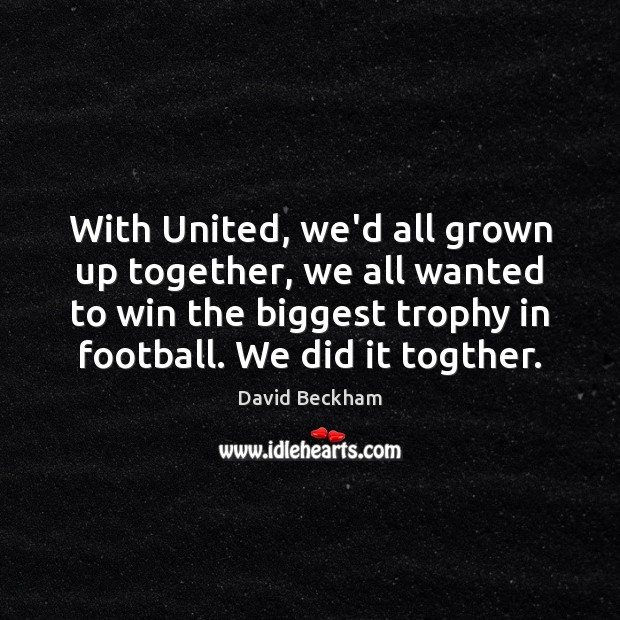 With United, we'd all grown up together, we all wanted to win David Beckham Picture Quote