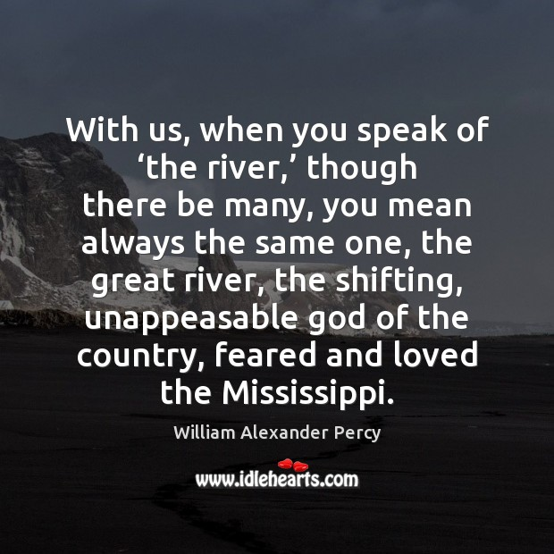 With us, when you speak of 'the river,' though there be many, William Alexander Percy Picture Quote