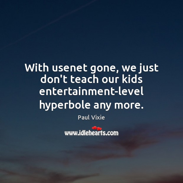 With usenet gone, we just don't teach our kids entertainment-level hyperbole any more. Paul Vixie Picture Quote