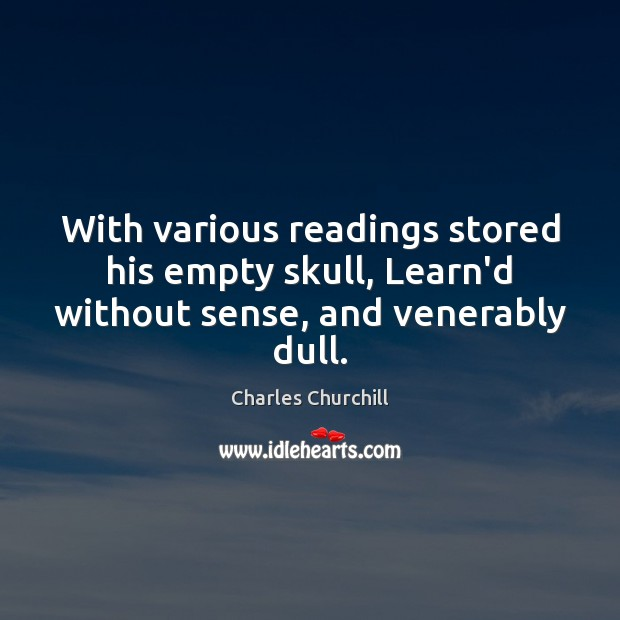 With various readings stored his empty skull, Learn'd without sense, and venerably dull. Image
