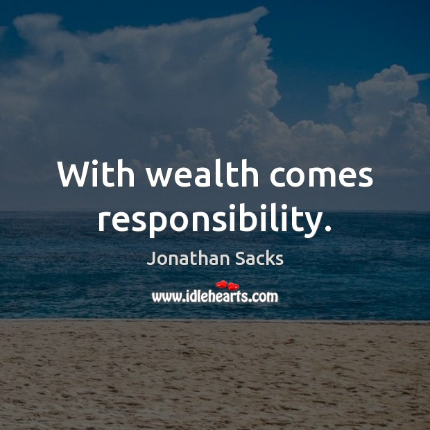 With wealth comes responsibility. Jonathan Sacks Picture Quote