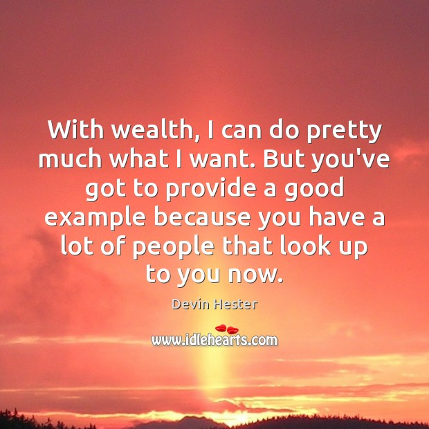 With wealth, I can do pretty much what I want. But you've Image