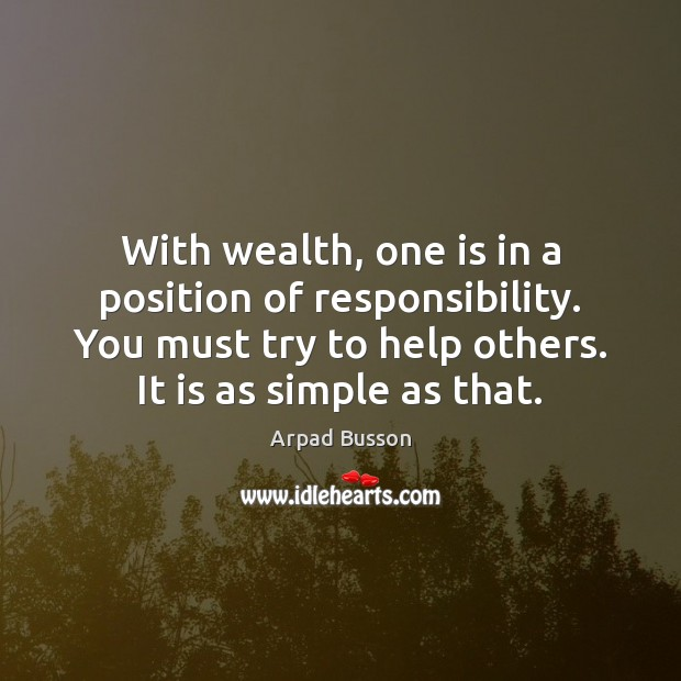 With wealth, one is in a position of responsibility. You must try Arpad Busson Picture Quote