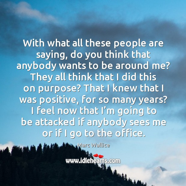 With what all these people are saying, do you think that anybody wants to be around me? Marc Wallice Picture Quote